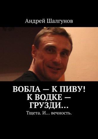 Андрей Шалгунов, Вобла– кпиву! Кводке– грузди… Тщета. И… вечность.