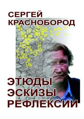 Сергей Краснобород, Этюды. Эскизы. Рефлексии. Стихи