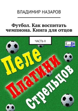 Владимир Назаров, Футбол. Как воспитать чемпиона. Книга для отцов. ЧастьII
