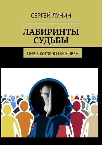 Сергей Лунин, Лабиринты судьбы. Мир, в котором мы живем