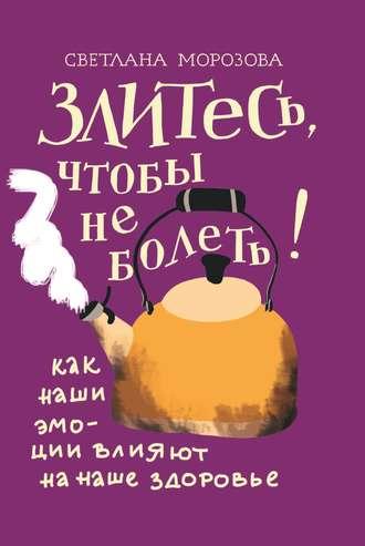 Светлана Морозова, Злитесь, чтобы не болеть! Как наши эмоции влияют на наше здоровье