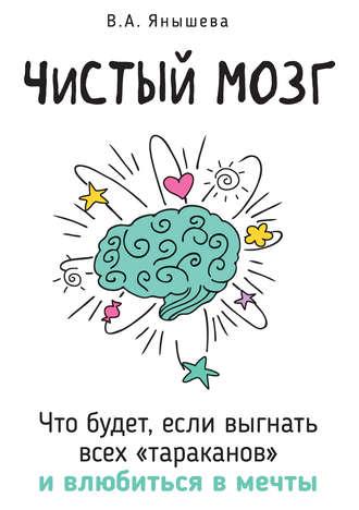 Вера Янышева, Чистый мозг. Что будет, если выгнать всех «тараканов» ивлюбиться в мечты