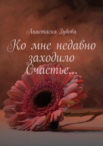 Анастасия Зубова, Ко мне недавно заходило Счастье…