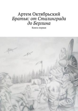 Артем Октябрьский, Братья: отСталинграда доБерлина. Книга первая