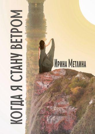Ирина Метлина, Когда я стану ветром