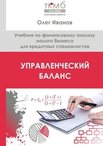 Олег Иванов, Управленческий Баланс. Учебник по финансовому анализу малого бизнеса для кредитных специалистов