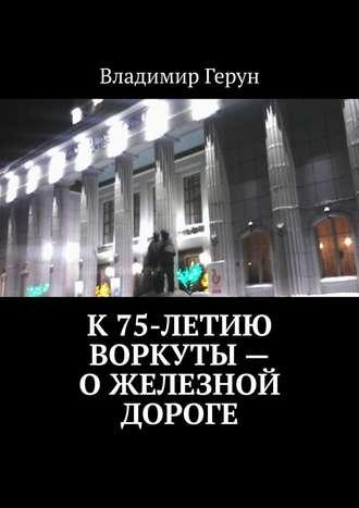 Владимир Герун, К75-летию Воркуты– ожелезной дороге
