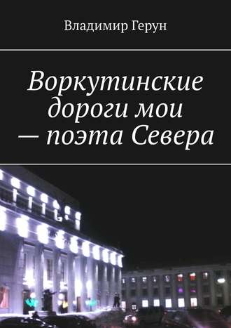 Владимир Герун, Воркутинские дороги мои– поэта Севера