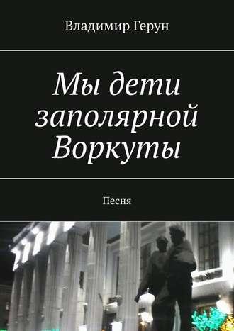 Владимир Герун, Мы дети заполярной Воркуты. Песня