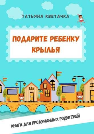 Татьяна Кветачка, Подарите ребенку крылья