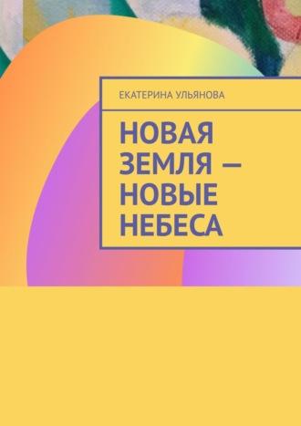 Екатерина Ульянова, Новая Земля– Новые Небеса