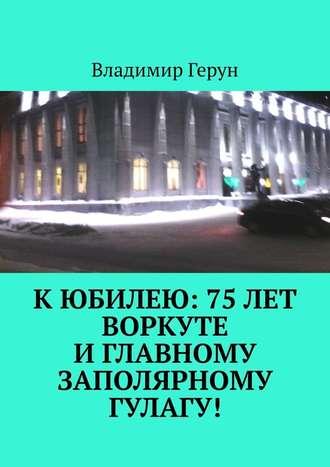 Владимир Герун, Кюбилею: 75лет Воркуте иглавному заполярному ГУЛАГу!