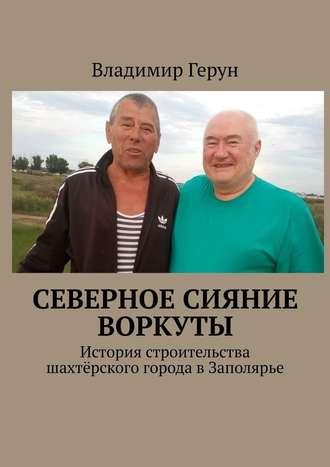 Владимир Герун, Северное сияние Воркуты. История строительства шахтёрского города вЗаполярье