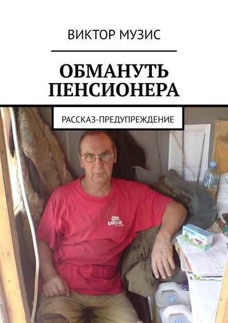 Виктор Музис, Обмануть пенсионера. Рассказ-предупреждение