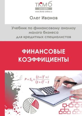 Олег Иванов, Финансовые коэффициенты. Учебник по финансовому анализу малого бизнеса для кредитных специалистов