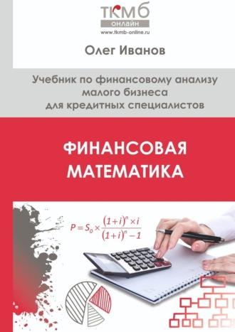 Олег Иванов, Финансовая математика. Учебник по финансовому анализу малого бизнеса для кредитных специалистов