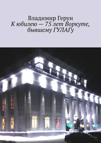 Владимир Герун, Кюбилею– 75лет Воркуте, бывшему ГУЛАГу