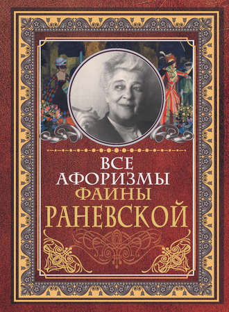 Фаина Раневская, Все афоризмы Фаины Раневской