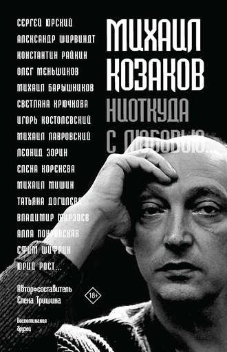 Елена Н., Михаил Козаков: «Ниоткуда с любовью…». Воспоминания друзей
