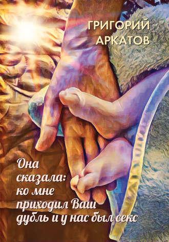 Григорий Аркатов, Она сказала: ко мне приходил Ваш дубль и у нас был секс