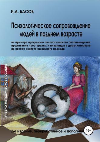 Илья Басов, Психологическое сопровождение людей в позднем возрасте (на примере программы психологического сопровождения проживания престарелых и инвалидов в доме-интернате на основе экзистенциального подхода)