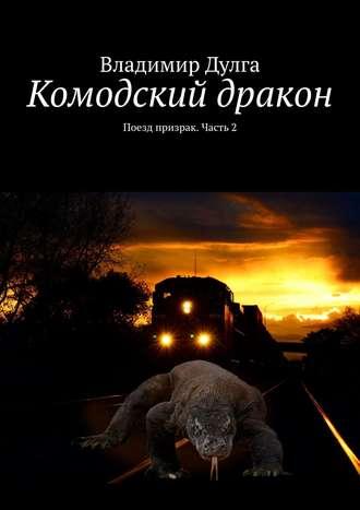 Владимир Дулга, Комодский дракон. Поезд призрак. Часть2