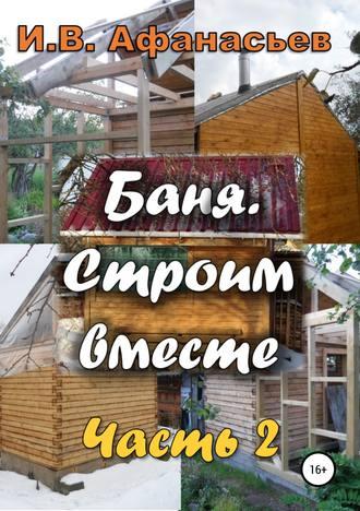 Игорь Афанасьев, Баня. Строим вместе. Ч. 2