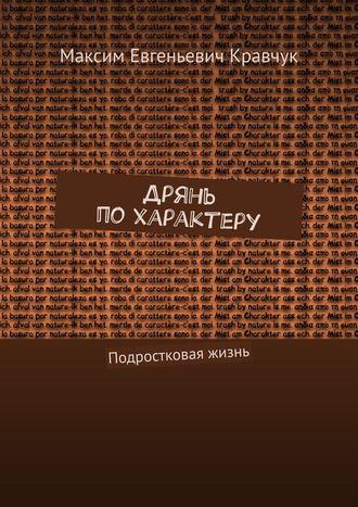 Максим Кравчук, Дрянь похарактеру. Подростковая жизнь