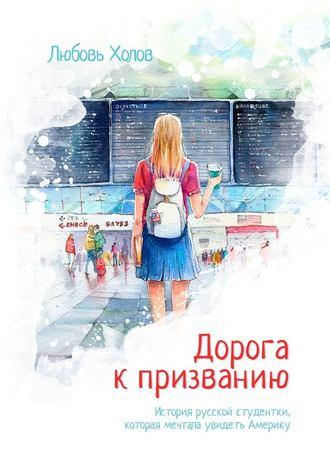 Любовь Холов, Дорога кпризванию. История русской студентки, которая мечтала увидеть Америку