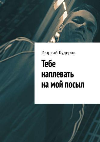 Георгий Кудеров, Тебе наплевать намой посыл