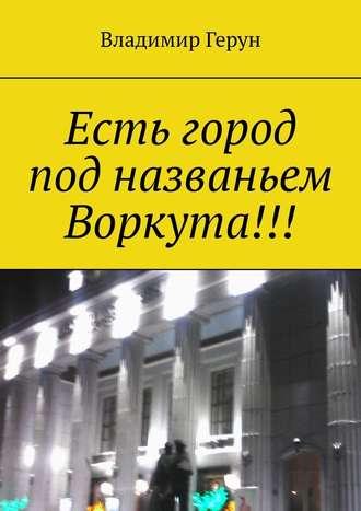 Владимир Герун, Есть город под названьем Воркута!!!