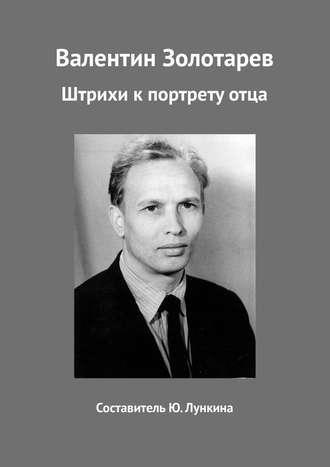 Юлия Лункина, Валентин Золотарев. Штрихи кпортретуотца