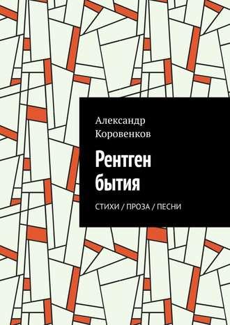 Александр Коровенков, Рентген бытия. Стихи / Проза / Песни