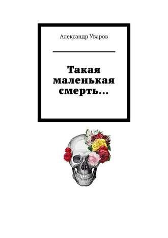 Александр Уваров, Такая маленькая смерть…