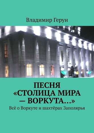 Владимир Герун, Песня «Столицамира –Воркута…». Всё оВоркуте ишахтёрах Заполярья