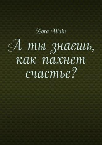 Lora Wain, Аты знаешь, как пахнет счастье?