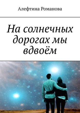Алефтина Романова, Насолнечных дорогах мы вдвоём