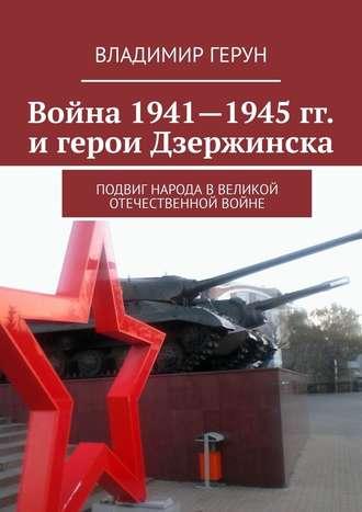 Владимир Герун, Война 1941—1945гг. игерои Дзержинска. Подвиг народа вВеликой Отечественной войне