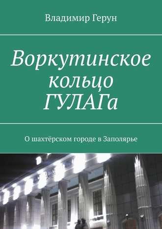 Владимир Герун, Воркутинское кольцо ГУЛАГа. Ошахтёрском городе вЗаполярье