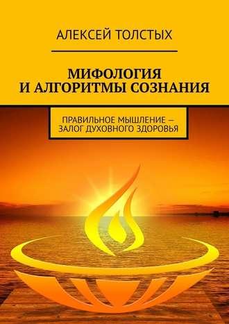 Алексей Толстых, Мифология иалгоритмы сознания. Правильное мышление– залог духовного здоровья