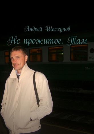 Андрей Шалгунов, Непрожитое.Там