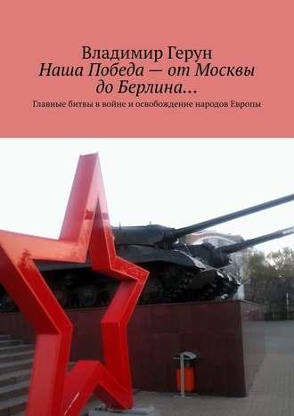 Владимир Герун, Наша Победа– отМосквы доБерлина… Главные битвы ввойне иосвобождение народов Европы