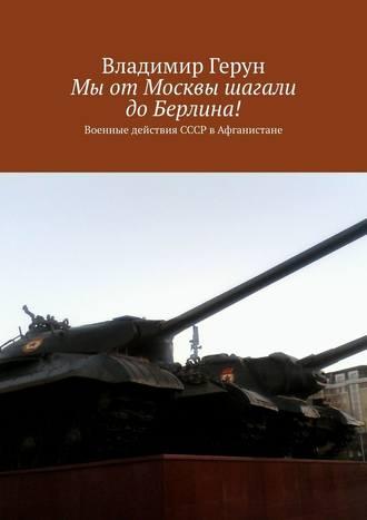 Владимир Герун, Мы отМосквы шагали доБерлина! Военные действия СССР вАфганистане