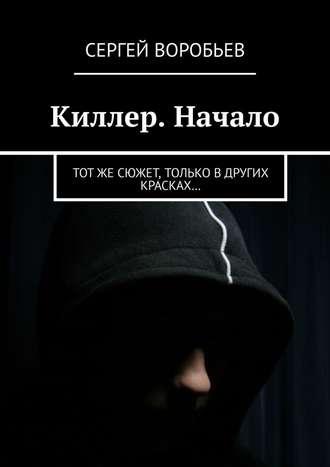 Сергей Воробьев, Киллер. Начало. Тотже сюжет, только вдругих красках…