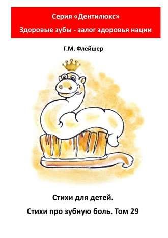 Г. Флейшер, Стихи для детей. Стихи про зубную боль. Том29. Серия «Дентилюкс». Здоровые зубы – залог здоровья нации
