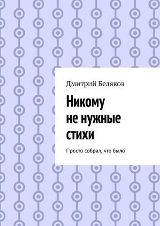 Дмитрий Беляков, Никому ненужные стихи. Просто собрал, чтобыло