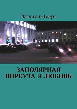 Владимир Герун, Заполярная Воркута илюбовь