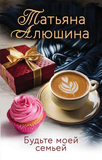 Татьяна Алюшина, Будьте моей семьей