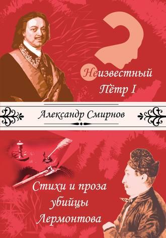 Александр Смирнов, Неизвестный Петр I. Стихи и проза убийцы Лермонтова (сборник)
