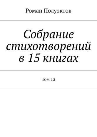 Роман Полуэктов, Собрание стихотворений в15книгах. Том13